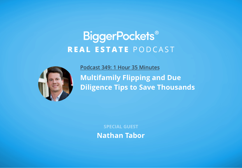 BiggerPockets Podcast 349: Multifamily Flipping and Due Diligence Tips to Save Thousands with Nathan Tabor
