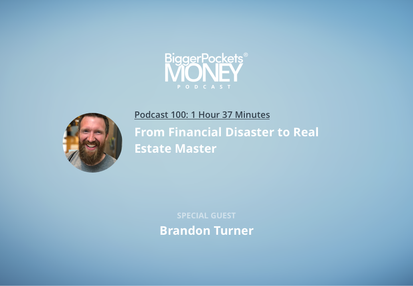 BiggerPockets Money Podcast 100: From Financial Disaster to Real Estate Master with Brandon Turner