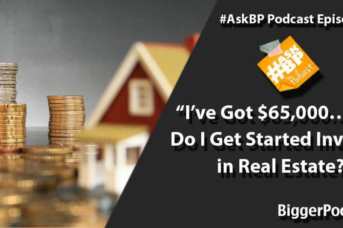 I've Got $65,000… How Do I Get Started Investing in Real Estate?